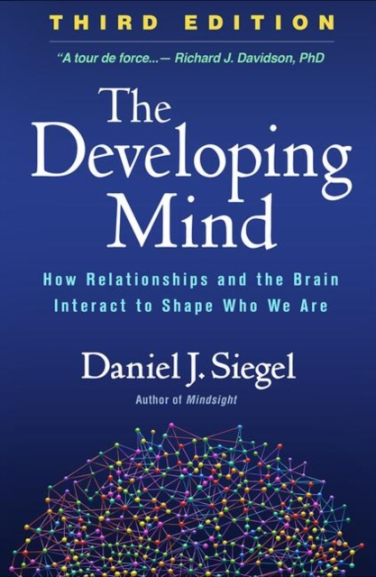 The Developing Mind: How Relationships and the Brain Interact to Shape Who We Are, Third Edition